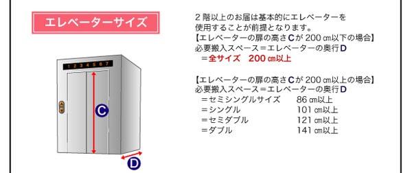「エレベーターサイズ」2階以上のお届けは基本的にエレベーターを使用する事が前提となります。【エレベーターの扉の高さCが200㎝以下の場合】必要搬入スペース=エレベーターの奥行きD=全サイズ200㎝以上【エレベーターの扉の高さCが200㎝以上の場合】必要搬入スペース=エレベーターの奥行きD=セミシングルサイズ86㎝以上、=シングル101㎝以上、=セミダブル121㎝以上、=ダブル141㎝以上