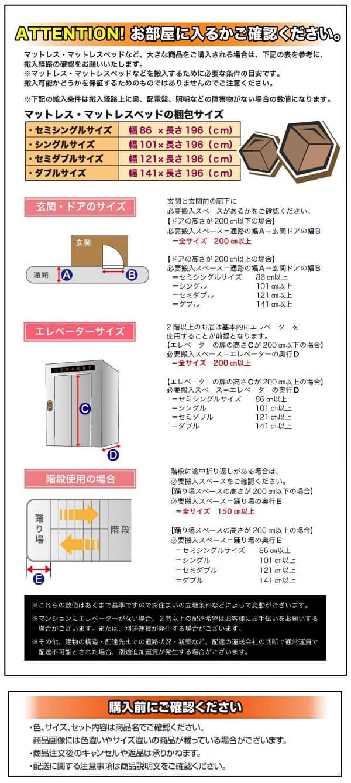 マットレス・マットレスベッドなど、大きな商品をご購入される場合は、下記の表を参考に、搬入経路の確認をお願い致します。マットレス・マットレスベッドなどを搬入するために必要な条件の目安です。搬入可能かどうかを保証するためのものではありませんので、ご注意ください。下記の搬入条件は搬入経路上梁、配電盤、照明などの障害物がない場合の数値になります。セミシングルサイズ:幅86×長さ196㎝、シングルサイズ:幅101×長さ196㎝、セミダブルサイズ:幅121×長さ196㎝、ダブルサイズ:幅141㎝×長さ196㎝ 「玄関・ドアのサイズ」玄関と玄関前の廊下に必要搬入スペースがあるかをご確認ください。【ドアの高さが200㎝以下の場合】必要搬入スペース=通路の幅A+玄関ドアの幅B=全サイズ200㎝以上【ドアの高さが200㎝以上の場合】必要搬入スペース=通路の幅A+玄関ドアの幅B=セミシングルサイズ86㎝以上、=シングル101㎝以上、=セミダブル121㎝以上、=ダブル141㎝以上 「エレベーターサイズ」2階以上のお届けは基本的にエレベーターを使用する事が前提となります。【エレベーターの扉の高さCが200㎝以下の場合】必要搬入スペース=エレベーターの奥行きD=全サイズ200㎝以上【エレベーターの扉の高さCが200㎝以上の場合】必要搬入スペース=エレベーターの奥行きD=セミシングルサイズ86㎝以上、=シングル101㎝以上、=セミダブル121㎝以上、=ダブル141㎝以上 「階段使用の場合」階段に途中折り返しがある場合は、必要搬入スペースをご確認ください。【踊り場スペースの高さが200㎝以下の場合】必要搬入スペース=踊り場の奥行きE=全サイズ150㎝以上【踊り場スペースの高さが200㎝以上の場合】必要搬入スペース=踊り場の奥行きE=セミシングルサイズ86㎝以上、シングル101㎝以上、セミダブル121㎝以上、ダブル141㎝以上 これらの数値はあくまで基準ですのでお住いの立地条件などによって変動がございます。マンションにエレベーターがない場合、2階以上の配達機能はお客様のお手伝いをお願いする場合がございます。または、別途運賃が発生する場合がございます。その他、建物の構造、配達先までの道路状況、新築など、配達の運送会社の判断で通常運賃で配達不可能とされた場合、別途追加運賃が発生する場合がございます。 購入前にご確認ください・色、サイズ、セット内容は商品名でご確認ください。商品画像には色違いやサイズ違いの商品が載っている場合がございます。商品注文後のキャンセルや返品は承りかねます。配送に関する注意事項は商品説明文をご確認ください。